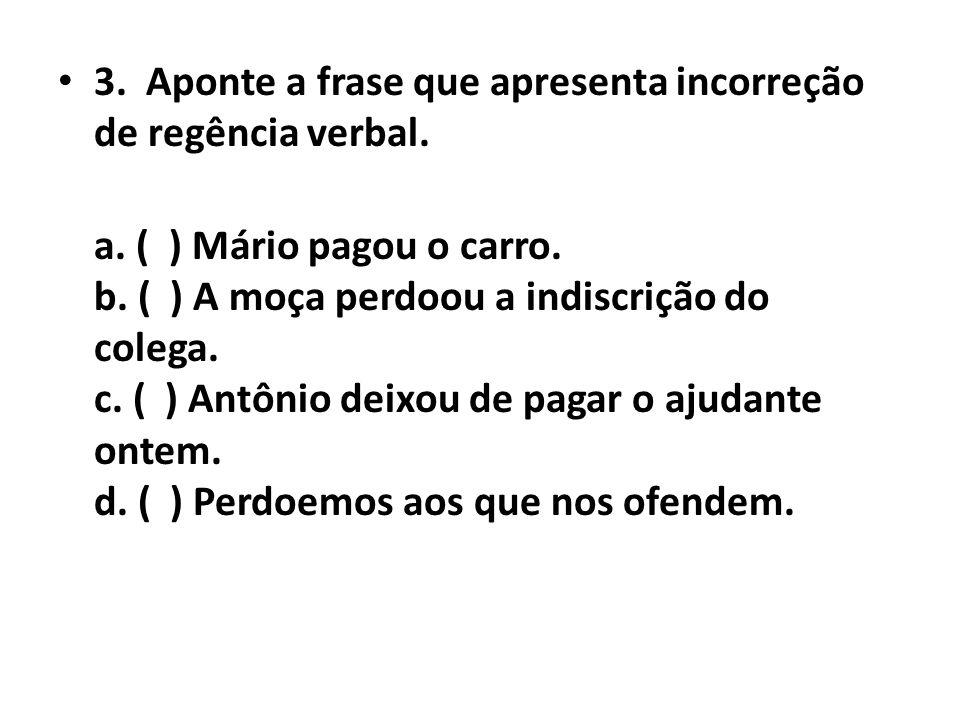 • 3. Aponte a frase que apresenta incorreção de regência verbal. a. ( ) Mário pagou o carro. b. ( ) A moça perdoou a indiscrição do colega. c. ( ) Ant