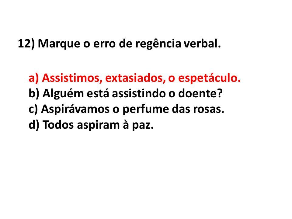 12) Marque o erro de regência verbal. a) Assistimos, extasiados, o espetáculo. b) Alguém está assistindo o doente? c) Aspirávamos o perfume das rosas.