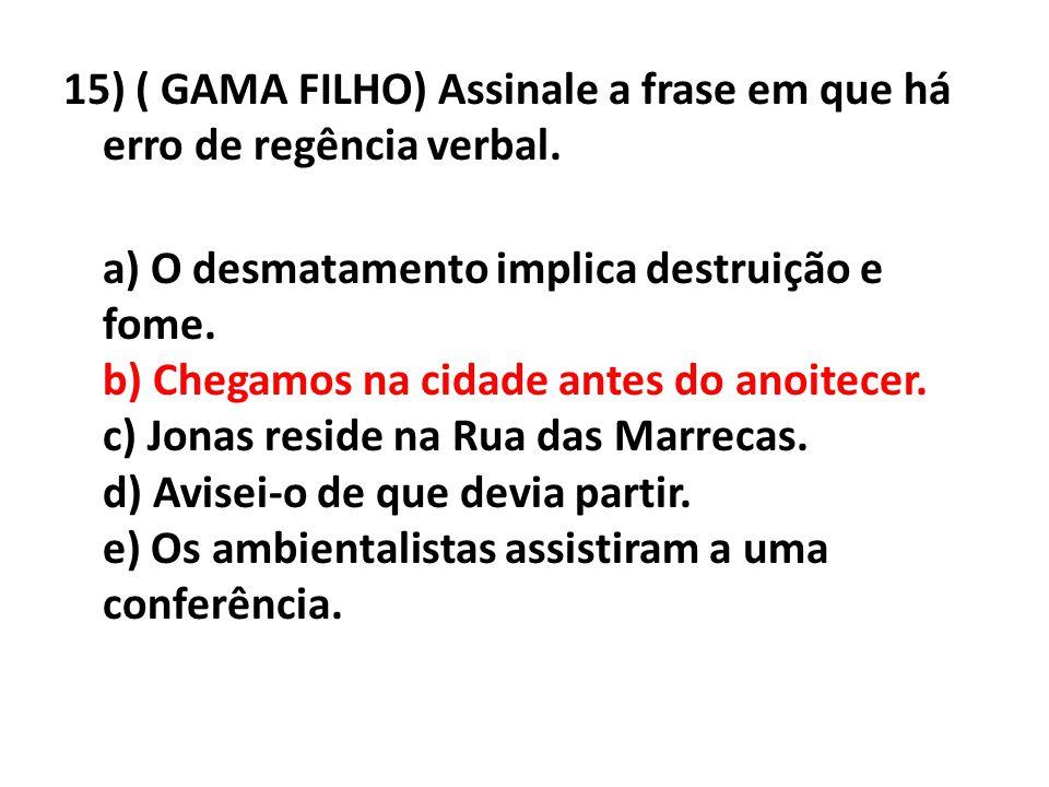15) ( GAMA FILHO) Assinale a frase em que há erro de regência verbal. a) O desmatamento implica destruição e fome. b) Chegamos na cidade antes do anoi