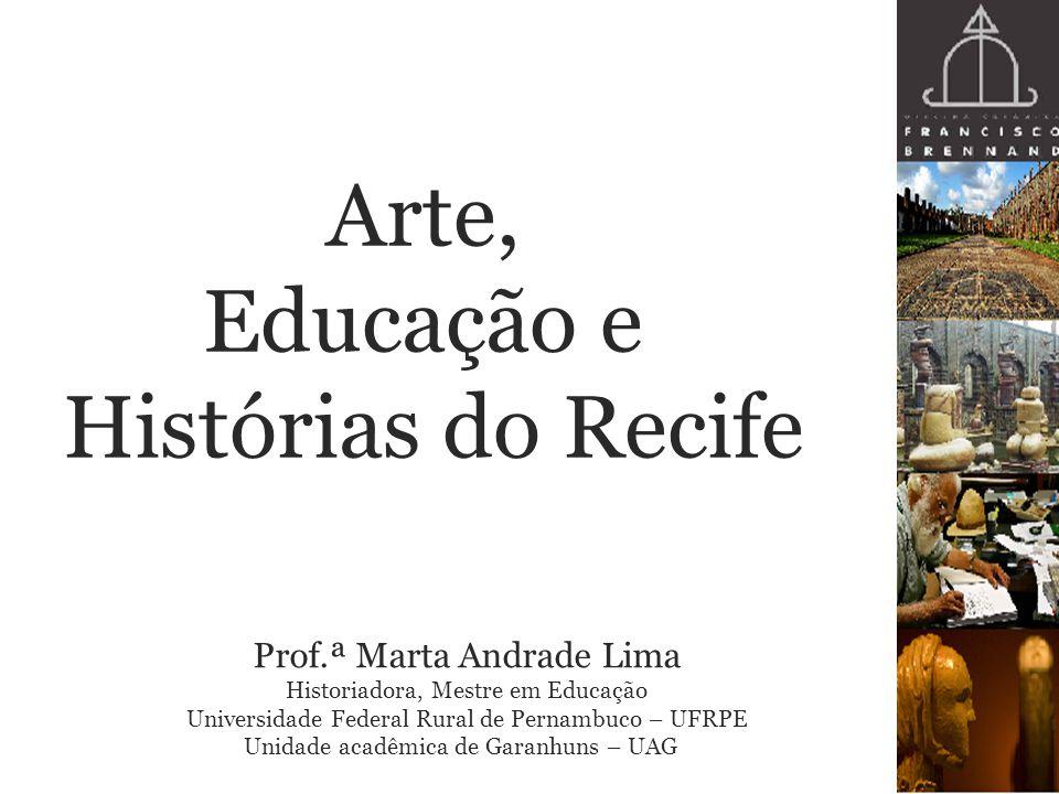 Arte, Educação e Histórias do Recife Prof.ª Marta Andrade Lima Historiadora, Mestre em Educação Universidade Federal Rural de Pernambuco – UFRPE Unida