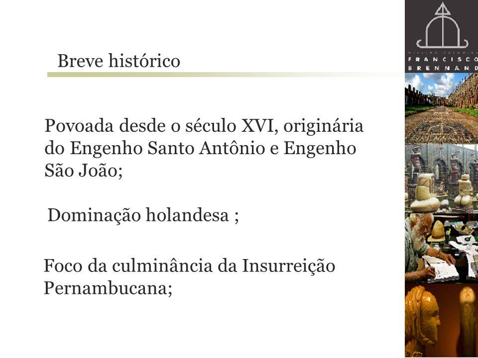 Breve histórico Povoada desde o século XVI, originária do Engenho Santo Antônio e Engenho São João; Dominação holandesa ; Foco da culminância da Insur
