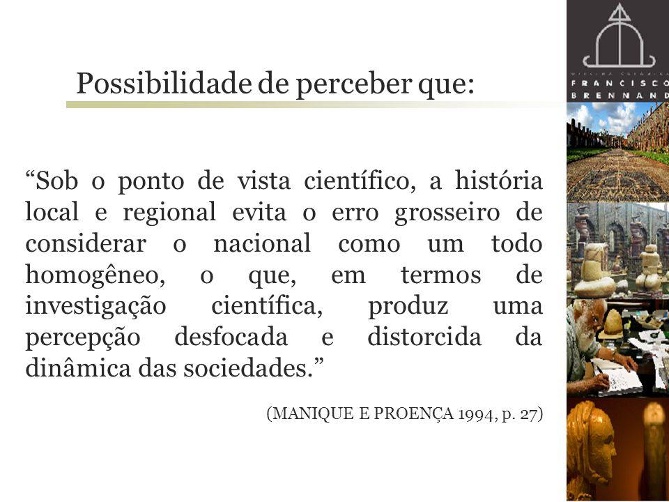 """""""Sob o ponto de vista científico, a história local e regional evita o erro grosseiro de considerar o nacional como um todo homogêneo, o que, em termos"""