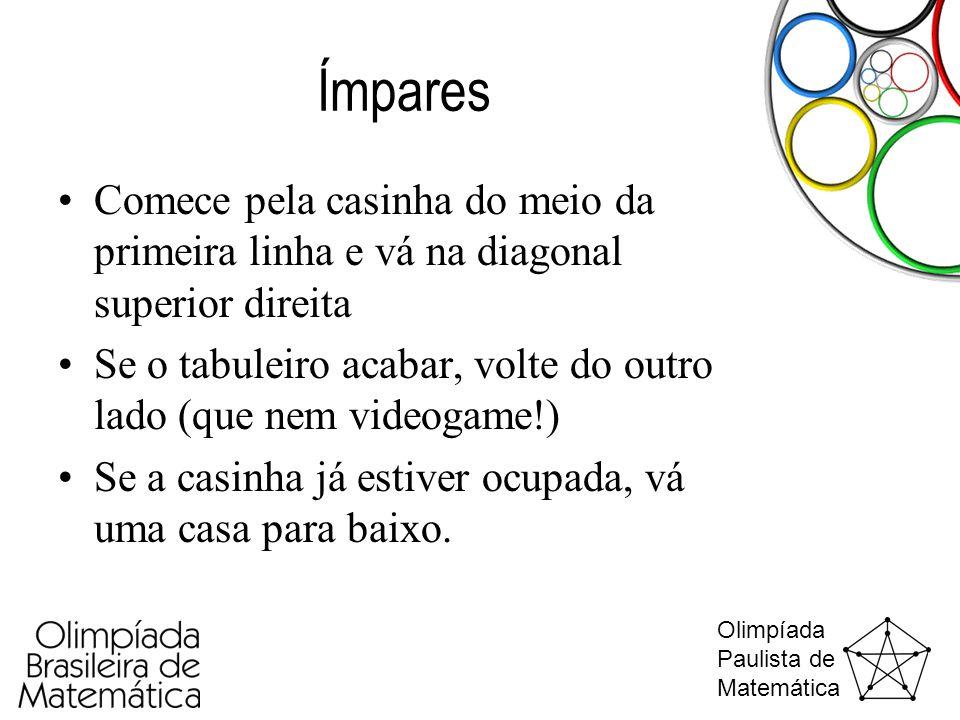 Olimpíada Paulista de Matemática Ímpares •Comece pela casinha do meio da primeira linha e vá na diagonal superior direita •Se o tabuleiro acabar, volt