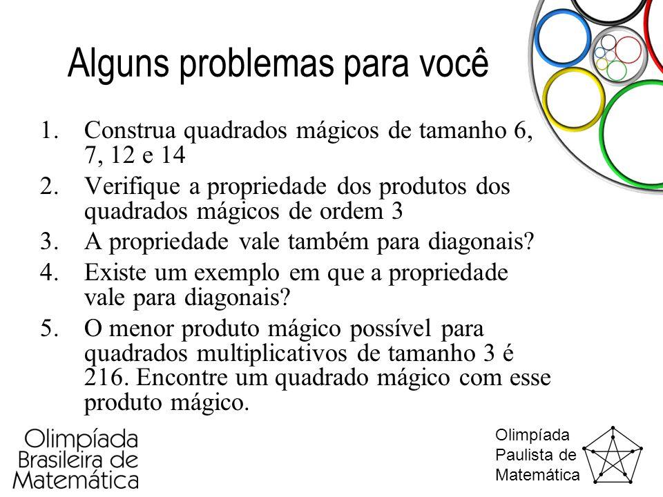 Olimpíada Paulista de Matemática Alguns problemas para você 1.Construa quadrados mágicos de tamanho 6, 7, 12 e 14 2.Verifique a propriedade dos produt