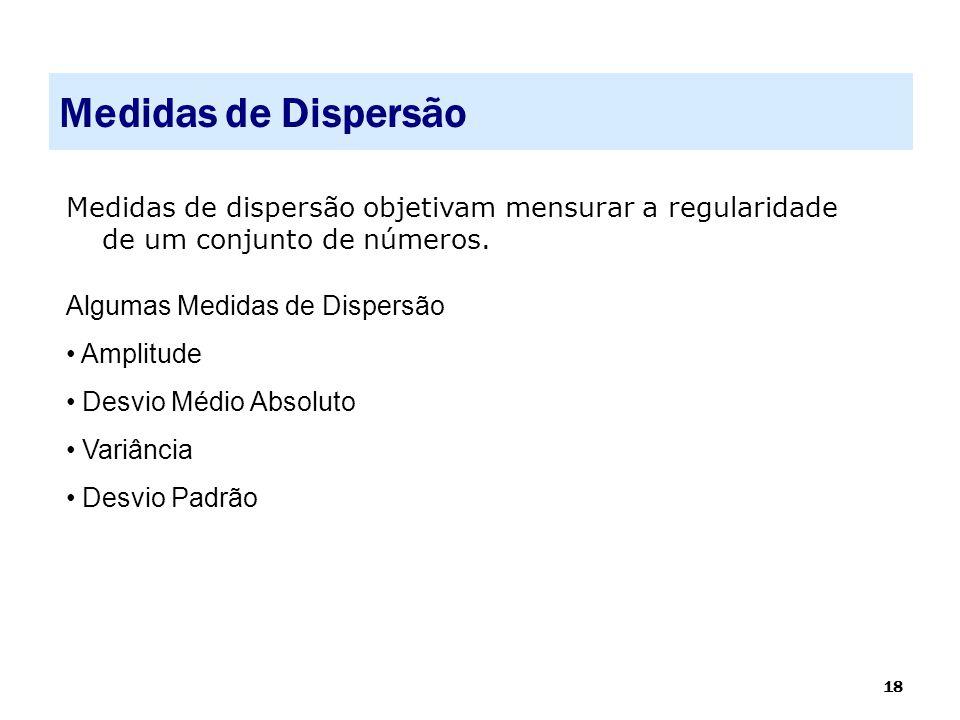 18 Medidas de Dispersão Medidas de dispersão objetivam mensurar a regularidade de um conjunto de números. Algumas Medidas de Dispersão • Amplitude • D