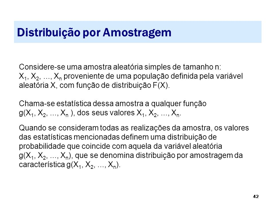 42 Distribuição por Amostragem Considere-se uma amostra aleatória simples de tamanho n: X 1, X 2,..., X n proveniente de uma população definida pela v
