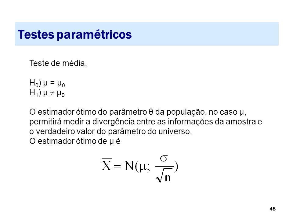 48 Testes paramétricos Teste de média. H 0 ) µ = µ 0 H 1 ) µ  µ 0 O estimador ótimo do parâmetro θ da população, no caso µ, permitirá medir a divergê
