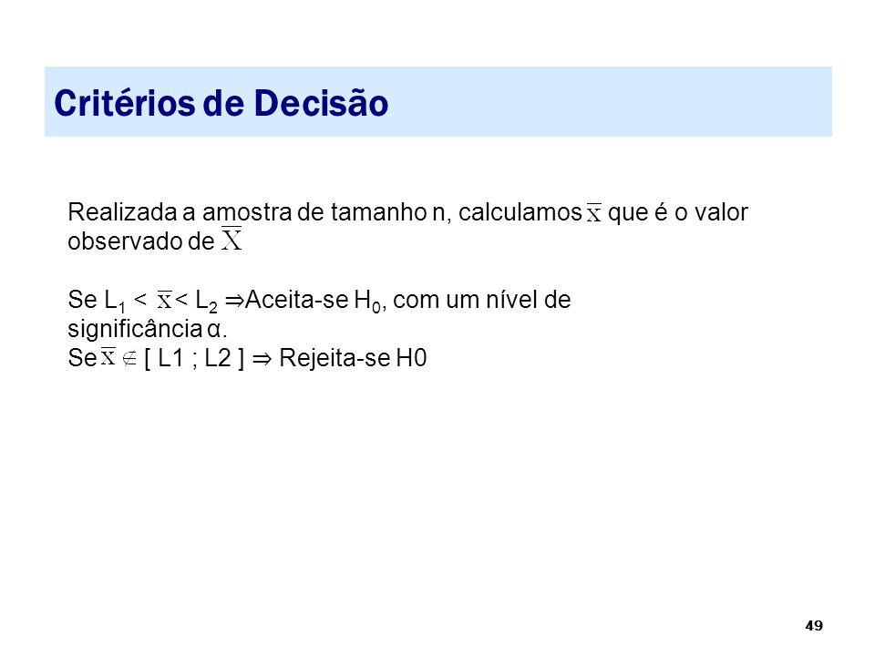 49 Critérios de Decisão Realizada a amostra de tamanho n, calculamos que é o valor observado de Se L 1 < < L 2 ⇒ Aceita-se H 0, com um nível de signif