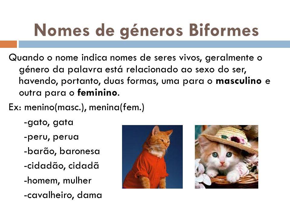 Nomes de géneros Biformes Quando o nome indica nomes de seres vivos, geralmente o género da palavra está relacionado ao sexo do ser, havendo, portanto, duas formas, uma para o masculino e outra para o feminino.