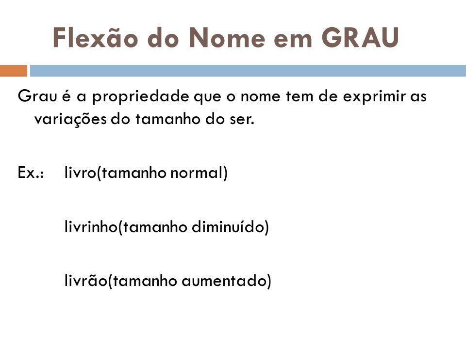 Flexão do Nome em GRAU Grau é a propriedade que o nome tem de exprimir as variações do tamanho do ser.