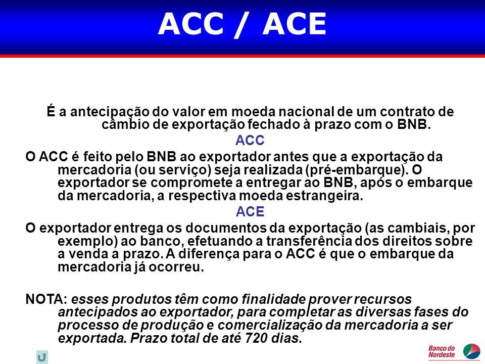 ACC / ACE É a antecipação do valor em moeda nacional de um contrato de câmbio de exportação fechado à prazo com o BNB. ACC O ACC é feito pelo BNB ao e