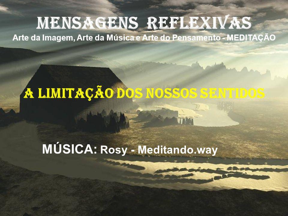 MENSAGENS REFLEXIVAS Arte da Imagem, Arte da Música e Arte do Pensamento - MEDITAÇÃO A LIMITAÇÃO DOS NOSSOS SENTIDOS MÚSICA: Rosy - Meditando.way