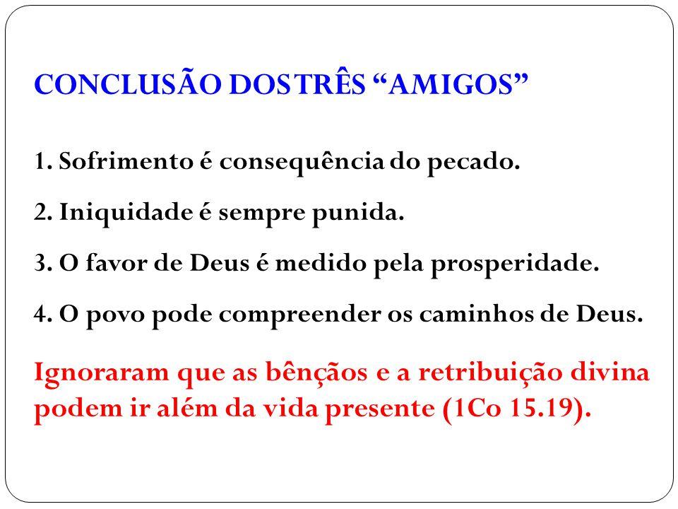 """CONCLUSÃO DOS TRÊS """"AMIGOS"""" 1. Sofrimento é consequência do pecado. 2. Iniquidade é sempre punida. 3. O favor de Deus é medido pela prosperidade. 4. O"""