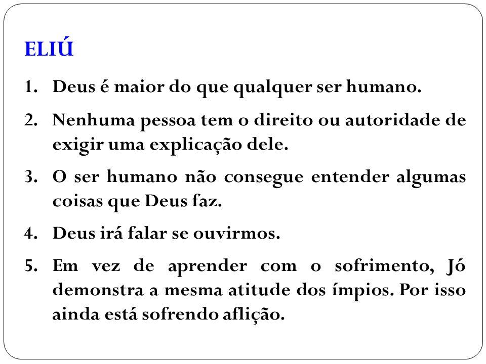 ELIÚ 1.Deus é maior do que qualquer ser humano. 2.Nenhuma pessoa tem o direito ou autoridade de exigir uma explicação dele. 3.O ser humano não consegu