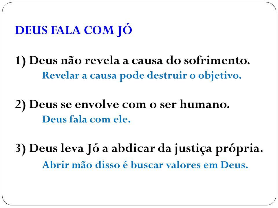 DEUS FALA COM JÓ 1) Deus não revela a causa do sofrimento. Revelar a causa pode destruir o objetivo. 2) Deus se envolve com o ser humano. Deus fala co