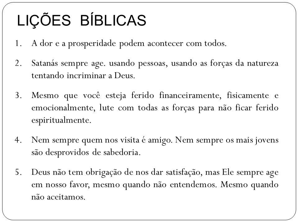 LIÇÕES BÍBLICAS 1.A dor e a prosperidade podem acontecer com todos. 2.Satanás sempre age. usando pessoas, usando as forças da natureza tentando incrim