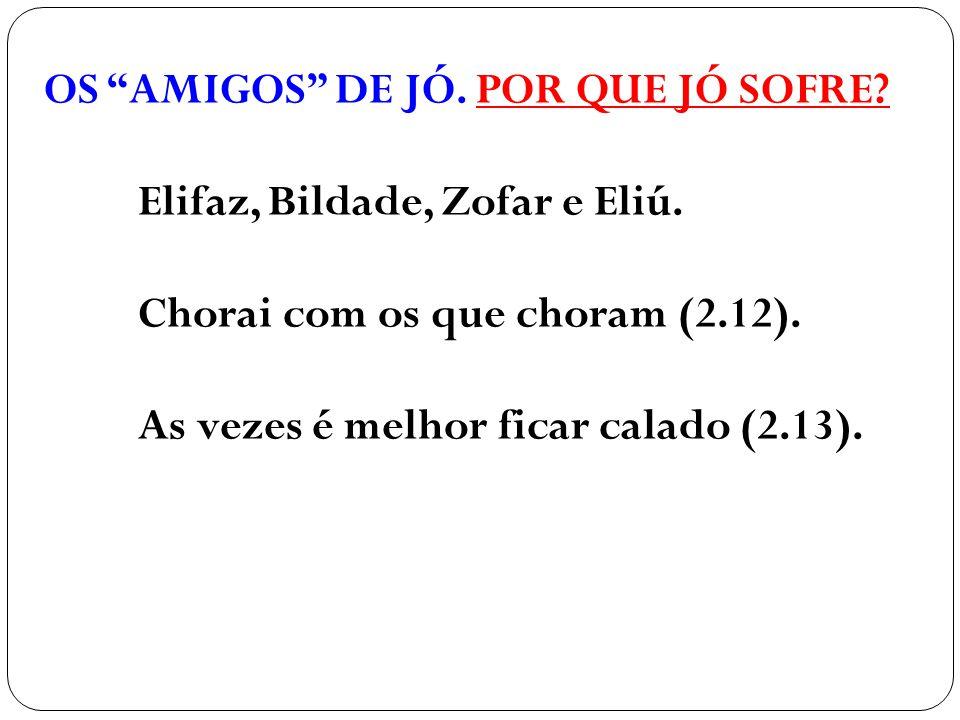"""OS """"AMIGOS"""" DE JÓ. POR QUE JÓ SOFRE? Elifaz, Bildade, Zofar e Eliú. Chorai com os que choram (2.12). As vezes é melhor ficar calado (2.13)."""