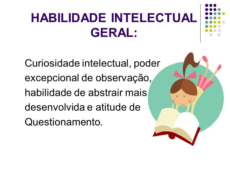 HABILIDADE INTELECTUAL GERAL: Curiosidade intelectual, poder excepcional de observação, habilidade de abstrair mais desenvolvida e atitude de Question