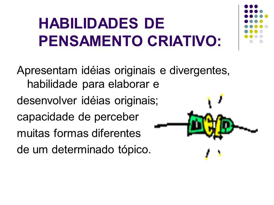 HABILIDADES DE PENSAMENTO CRIATIVO: Apresentam idéias originais e divergentes, habilidade para elaborar e desenvolver idéias originais; capacidade de