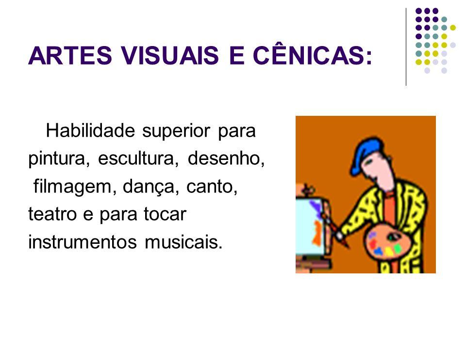 ARTES VISUAIS E CÊNICAS: Habilidade superior para pintura, escultura, desenho, filmagem, dança, canto, teatro e para tocar instrumentos musicais.