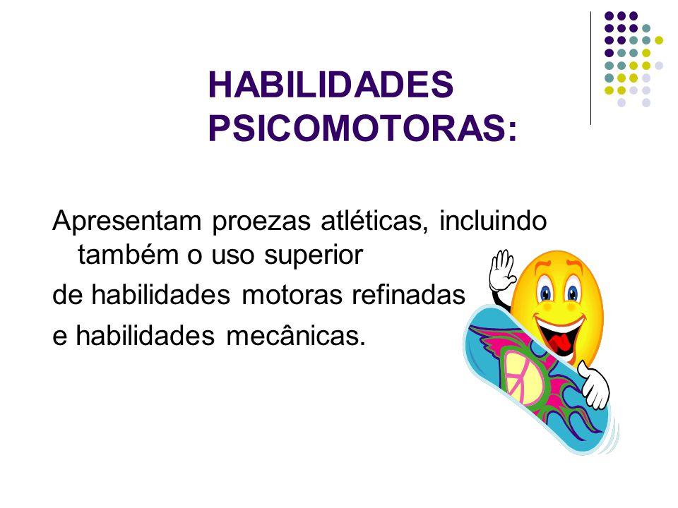 HABILIDADES PSICOMOTORAS: Apresentam proezas atléticas, incluindo também o uso superior de habilidades motoras refinadas e habilidades mecânicas.