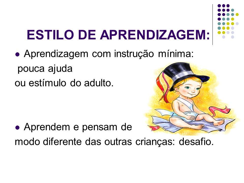ESTILO DE APRENDIZAGEM:  Aprendizagem com instrução mínima: pouca ajuda ou estímulo do adulto.  Aprendem e pensam de modo diferente das outras crian