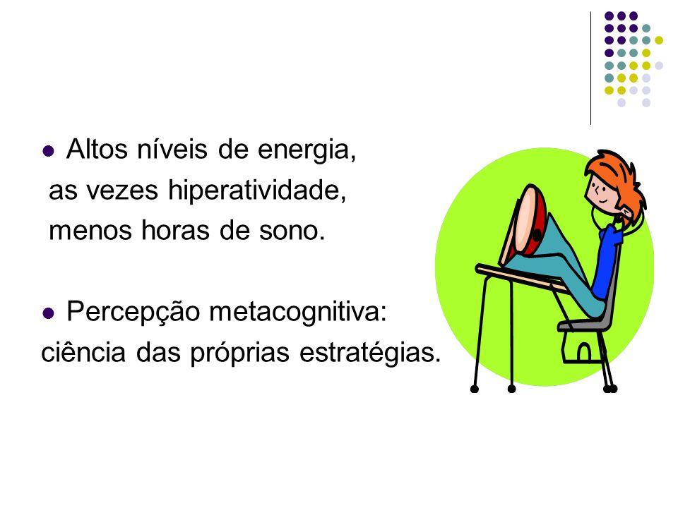  Altos níveis de energia, as vezes hiperatividade, menos horas de sono.  Percepção metacognitiva: ciência das próprias estratégias.