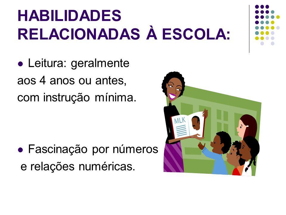 HABILIDADES RELACIONADAS À ESCOLA:  Leitura: geralmente aos 4 anos ou antes, com instrução mínima.  Fascinação por números e relações numéricas.