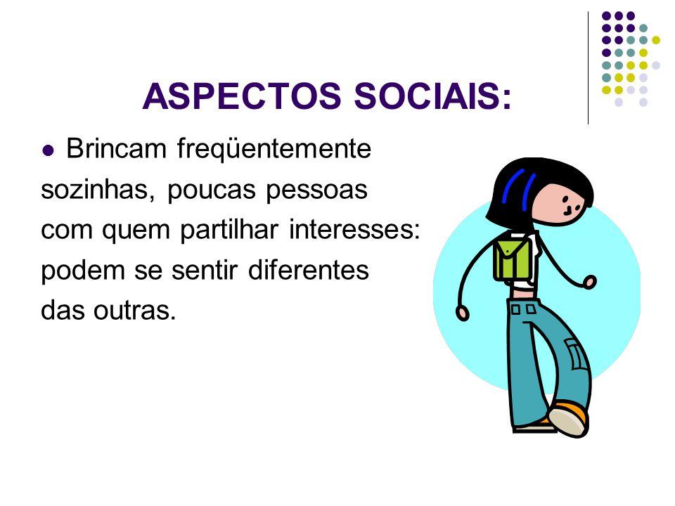 ASPECTOS SOCIAIS:  Brincam freqüentemente sozinhas, poucas pessoas com quem partilhar interesses: podem se sentir diferentes das outras.