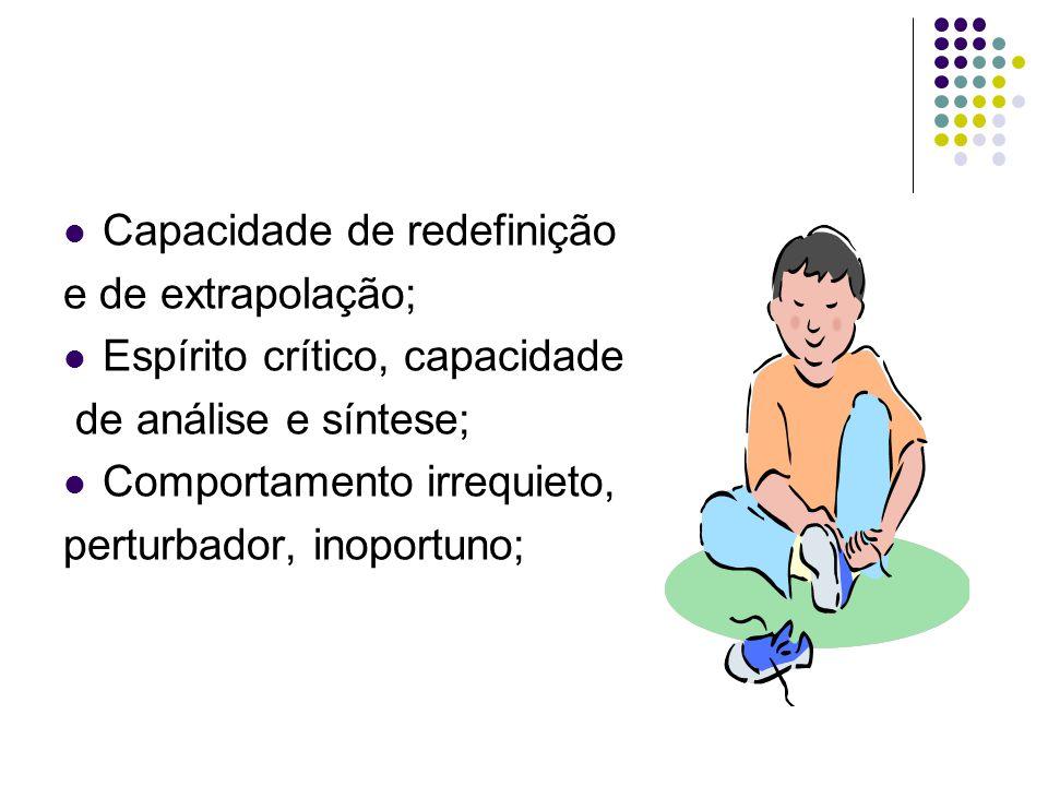  Capacidade de redefinição e de extrapolação;  Espírito crítico, capacidade de análise e síntese;  Comportamento irrequieto, perturbador, inoportun