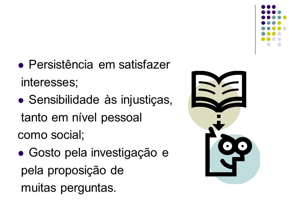  Persistência em satisfazer interesses;  Sensibilidade às injustiças, tanto em nível pessoal como social;  Gosto pela investigação e pela proposiçã