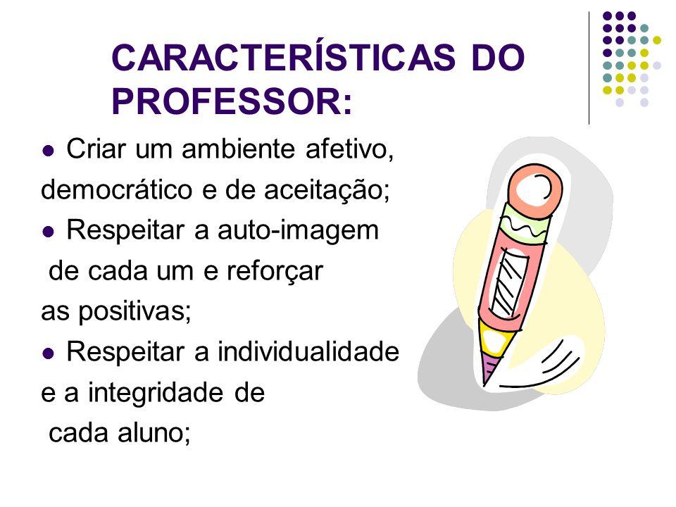 CARACTERÍSTICAS DO PROFESSOR:  Criar um ambiente afetivo, democrático e de aceitação;  Respeitar a auto-imagem de cada um e reforçar as positivas; 