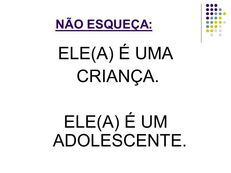 NÃO ESQUEÇA: ELE(A) É UMA CRIANÇA. ELE(A) É UM ADOLESCENTE.