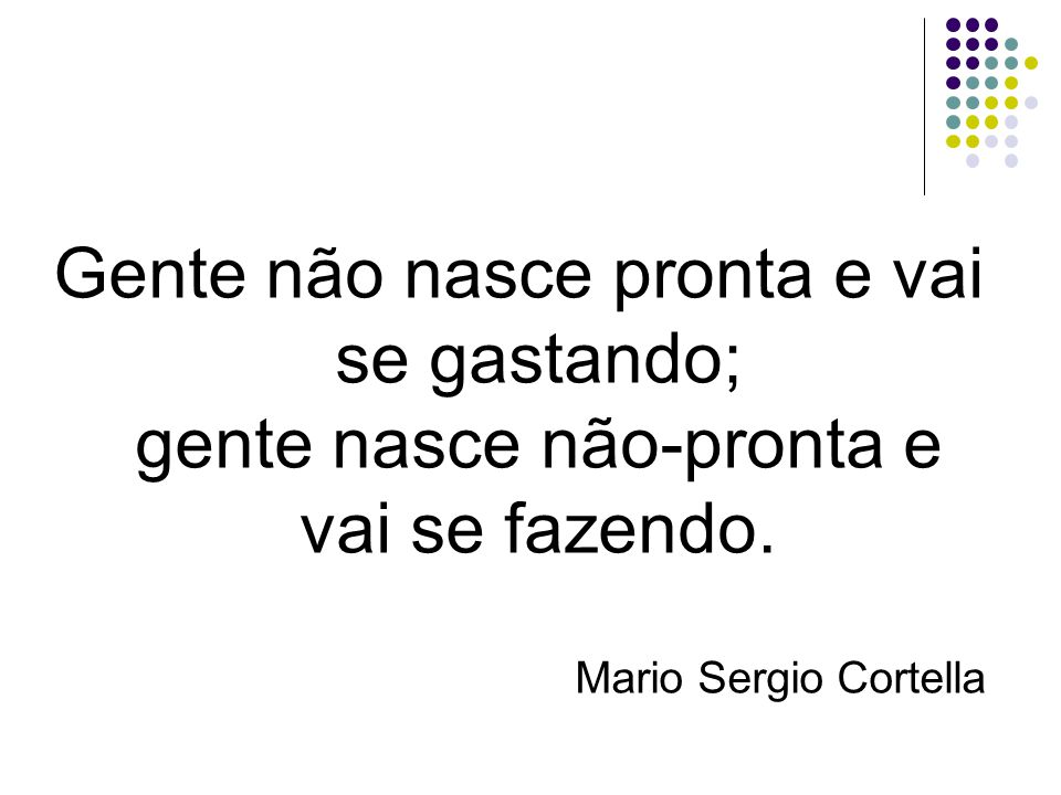 Gente não nasce pronta e vai se gastando; gente nasce não-pronta e vai se fazendo. Mario Sergio Cortella