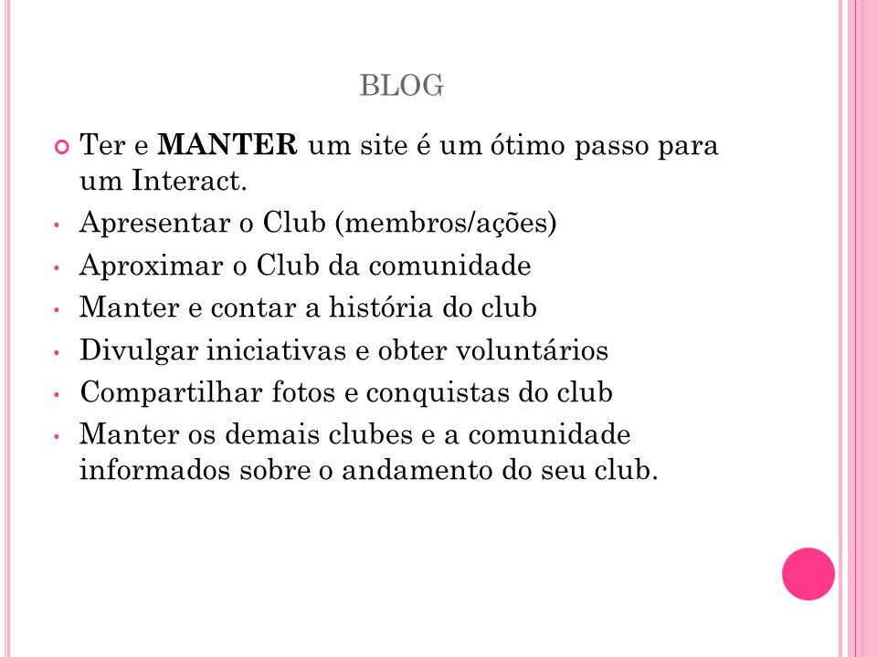 BLOG Ter e MANTER um site é um ótimo passo para um Interact. • Apresentar o Club (membros/ações) • Aproximar o Club da comunidade • Manter e contar a