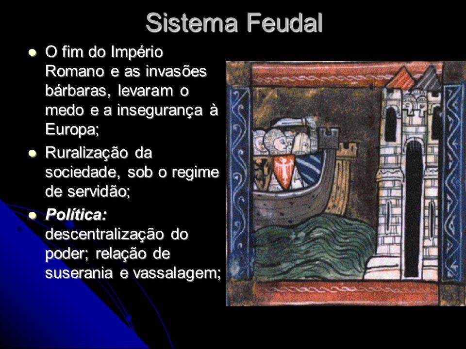 Sistema Feudal  O fim do Império Romano e as invasões bárbaras, levaram o medo e a insegurança à Europa;  Ruralização da sociedade, sob o regime de