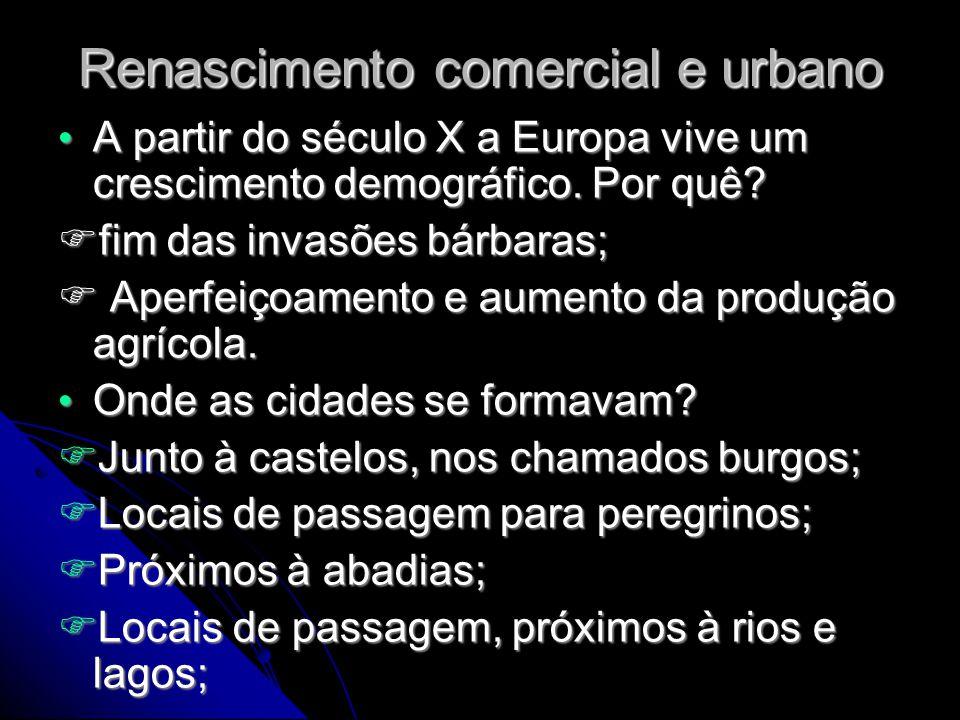 Renascimento comercial e urbano • A partir do século X a Europa vive um crescimento demográfico. Por quê?  fim das invasões bárbaras;  Aperfeiçoamen