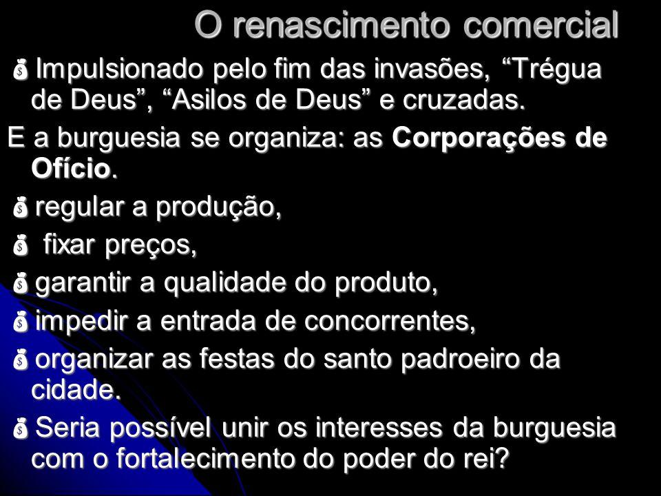 """O renascimento comercial  Impulsionado pelo fim das invasões, """"Trégua de Deus"""", """"Asilos de Deus"""" e cruzadas. E a burguesia se organiza: as Corporaçõe"""