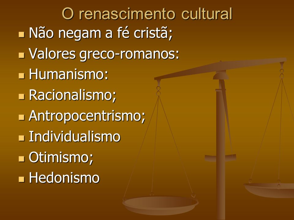 O renascimento cultural  Não negam a fé cristã;  Valores greco-romanos:  Humanismo:  Racionalismo;  Antropocentrismo;  Individualismo  Otimismo