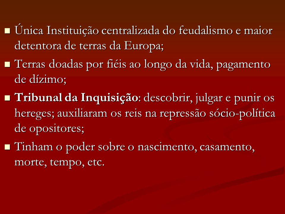  Única Instituição centralizada do feudalismo e maior detentora de terras da Europa;  Terras doadas por fiéis ao longo da vida, pagamento de dízimo;