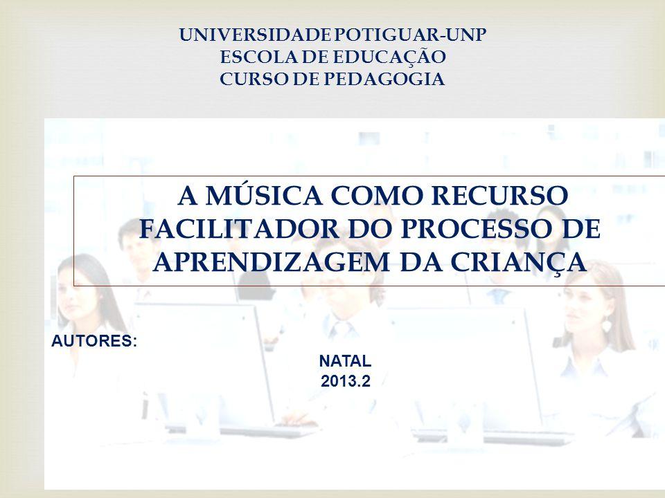 UNIVERSIDADE POTIGUAR-UNP ESCOLA DE EDUCAÇÃO CURSO DE PEDAGOGIA A MÚSICA COMO RECURSO FACILITADOR DO PROCESSO DE APRENDIZAGEM DA CRIANÇA AUTORES: NATAL 2013.2