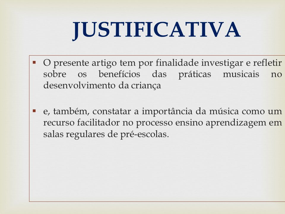 JUSTIFICATIVA  O presente artigo tem por finalidade investigar e refletir sobre os benefícios das práticas musicais no desenvolvimento da criança  e, também, constatar a importância da música como um recurso facilitador no processo ensino aprendizagem em salas regulares de pré-escolas.
