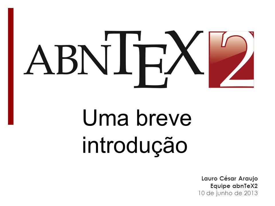 Uma breve introdução Lauro César Araujo Equipe abnTeX2 10 de junho de 2013
