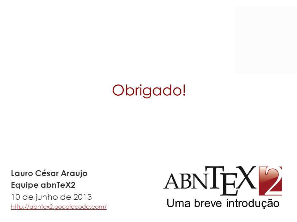 Obrigado! Uma breve introdução Lauro César Araujo Equipe abnTeX2 10 de junho de 2013 http://abntex2.googlecode.com/ http://abntex2.googlecode.com/