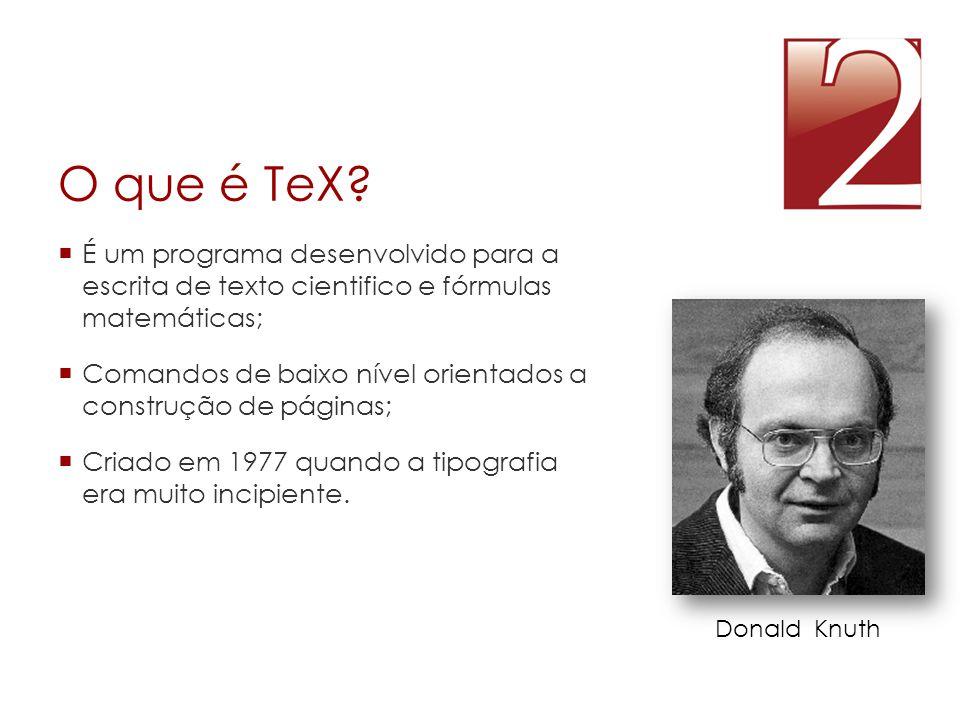 O que é TeX?  É um programa desenvolvido para a escrita de texto cientifico e fórmulas matemáticas;  Comandos de baixo nível orientados a construção