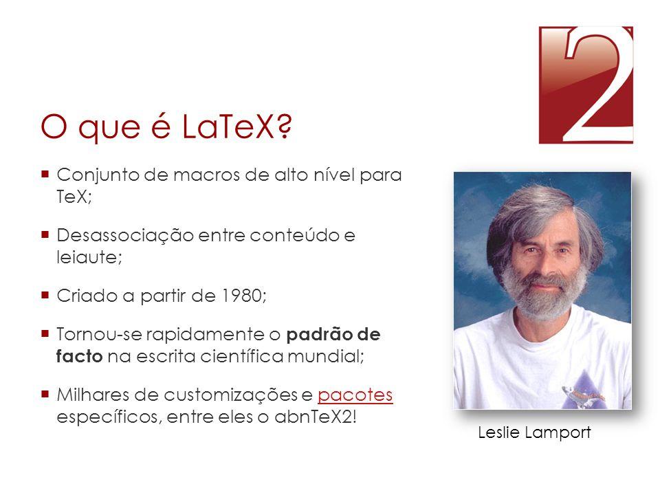 O que é LaTeX?  Conjunto de macros de alto nível para TeX;  Desassociação entre conteúdo e leiaute;  Criado a partir de 1980;  Tornou-se rapidamen