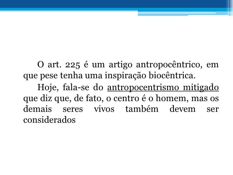 O art. 225 é um artigo antropocêntrico, em que pese tenha uma inspiração biocêntrica. Hoje, fala-se do antropocentrismo mitigado que diz que, de fato,