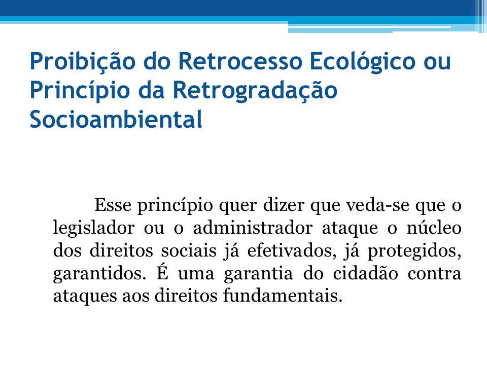 Proibição do Retrocesso Ecológico ou Princípio da Retrogradação Socioambiental Esse princípio quer dizer que veda-se que o legislador ou o administrad