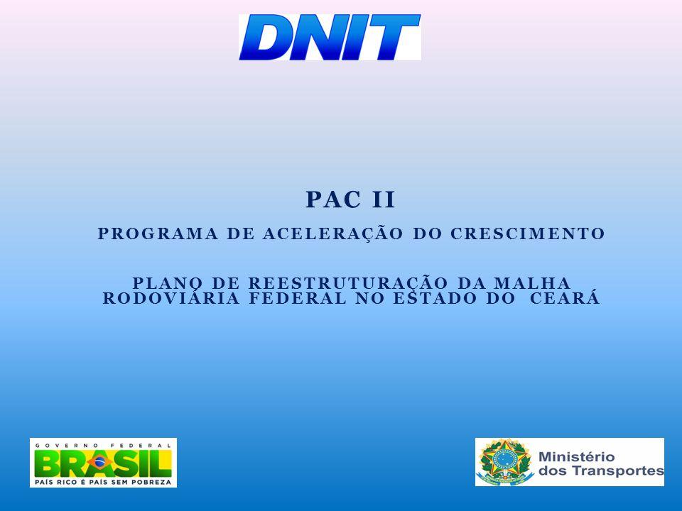 PAC II PROGRAMA DE ACELERAÇÃO DO CRESCIMENTO PLANO DE REESTRUTURAÇÃO DA MALHA RODOVIÁRIA FEDERAL NO ESTADO DO CEARÁ