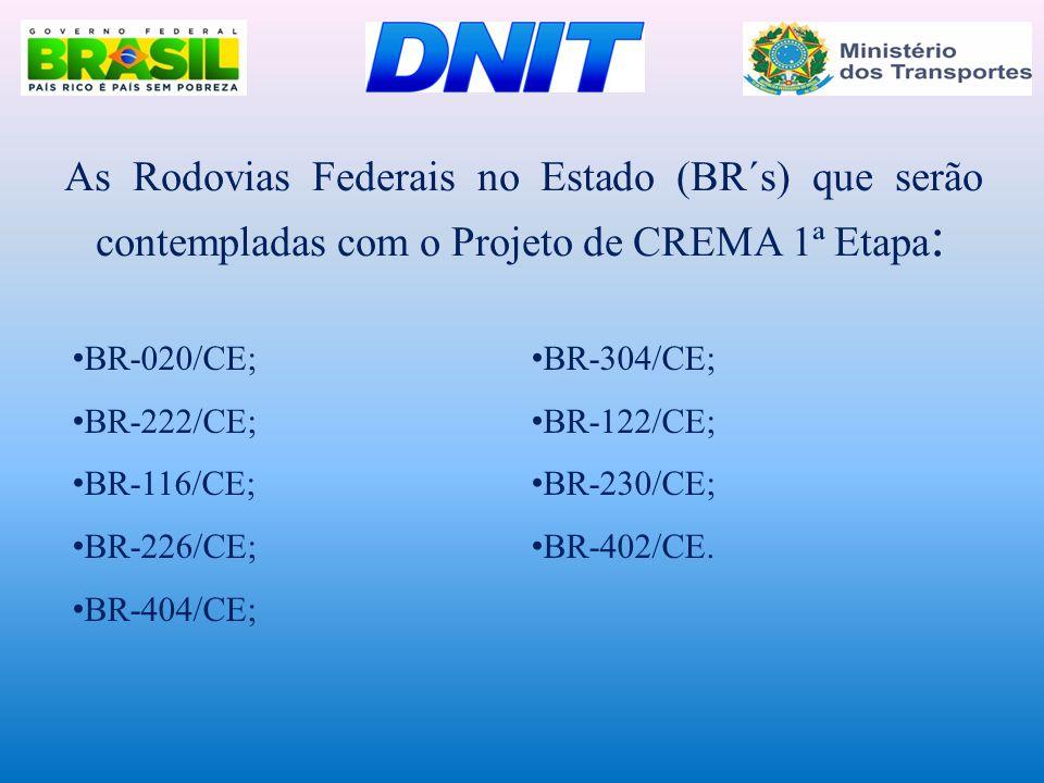 As Rodovias Federais no Estado (BR´s) que serão contempladas com o Projeto de CREMA 1ª Etapa : • BR-020/CE; • BR-222/CE; • BR-116/CE; • BR-226/CE; • B